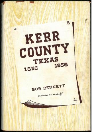 Kerr County Texas, 1854-1956 (1956) by Bob Bennett. UTSA Libraries Special Collections.